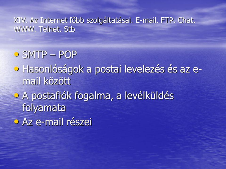 XIV. Az Internet főbb szolgáltatásai. E-mail. FTP. Chat. WWW. Telnet. Stb SMTP – POP SMTP – POP Hasonlóságok a postai levelezés és az e- mail között H
