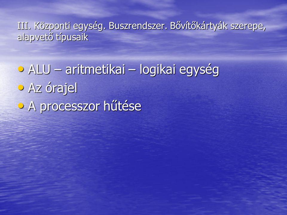 III. Központi egység. Buszrendszer. Bővítőkártyák szerepe, alapvető típusaik ALU – aritmetikai – logikai egység ALU – aritmetikai – logikai egység Az