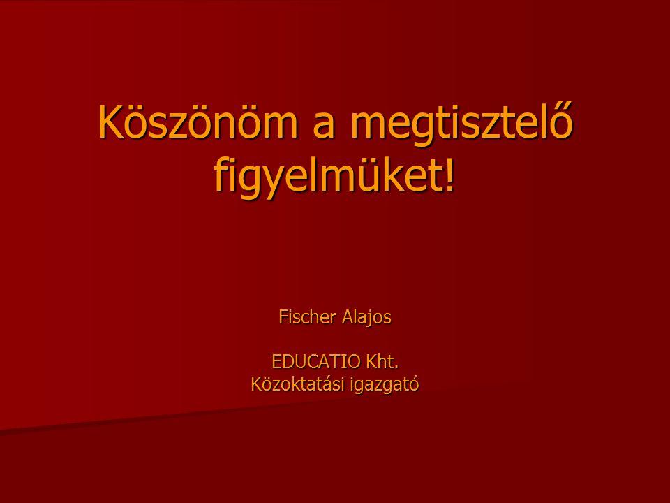 Köszönöm a megtisztelő figyelmüket! Fischer Alajos EDUCATIO Kht. Közoktatási igazgató