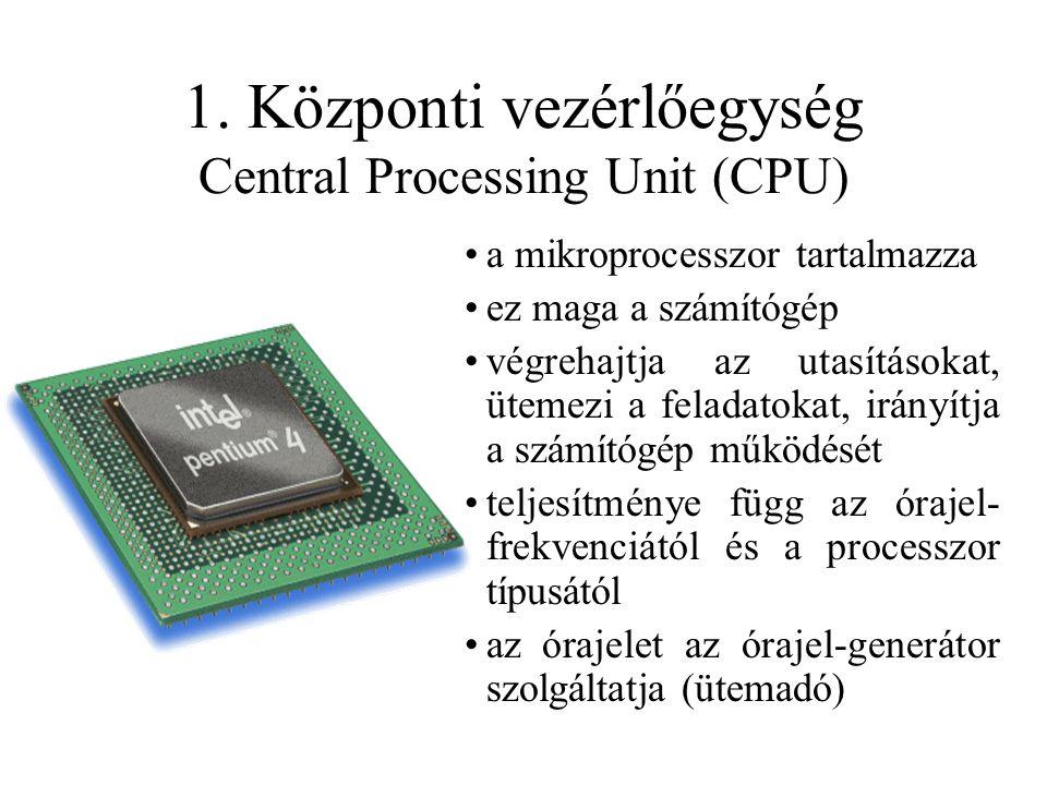1. Központi vezérlőegység Central Processing Unit (CPU) a mikroprocesszor tartalmazza ez maga a számítógép végrehajtja az utasításokat, ütemezi a fela