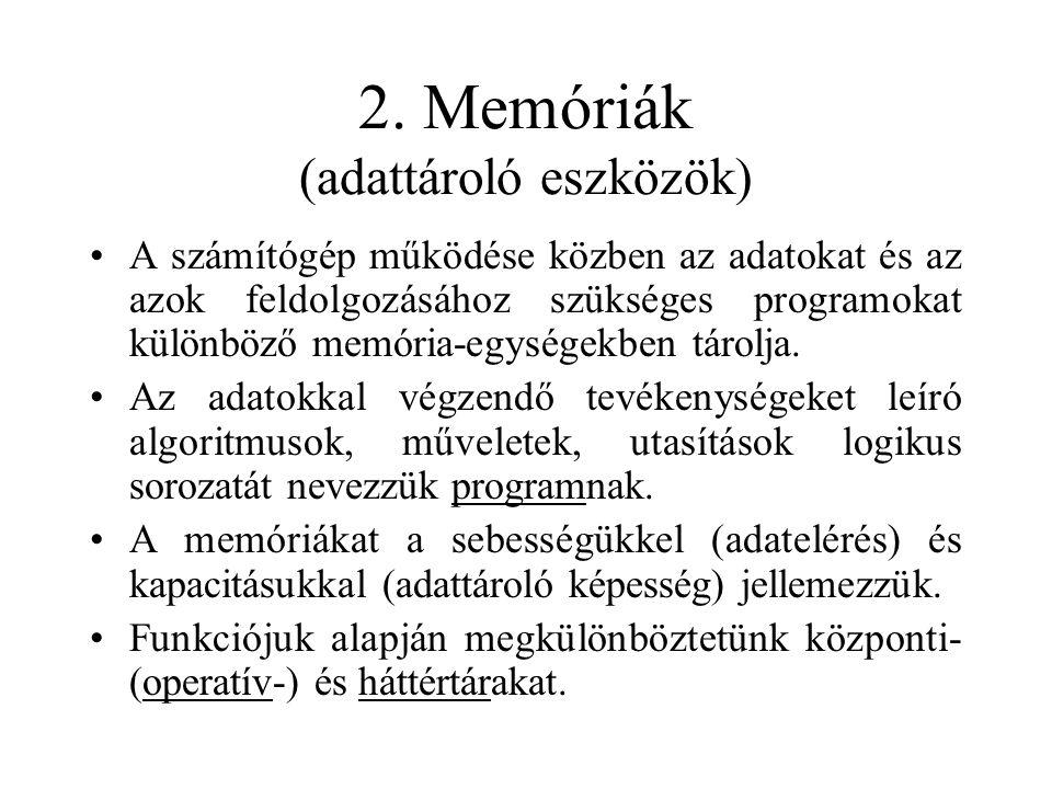 2. Memóriák (adattároló eszközök) A számítógép működése közben az adatokat és az azok feldolgozásához szükséges programokat különböző memória-egységek