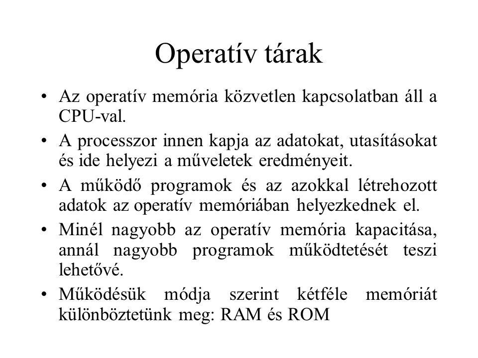 Operatív memóriák csoportosítása RAM (Random Access Memory)  véletlen hozzáférésű tár  írható-olvasható  a tartalma változhat  az áramellátás megszűnése után a tartalma elvész  a gyakorlatban ez a valódi operatív memória  kapacitása több tíz Mbyte  speciális megjelenési formái: videó-memória (képernyőkezeléshez) cache-memória (gyorsítótár) ROM (Read Only Memory)  csak olvasható memória  egyszer írható (beégetés) és utána nem vagy csak speciális eszközökkel módosítható  tartalma az áramellátás megszűnte után is megmarad  itt található a számítógép működéséhez alapvető – a perifériák működését biztosító – programrész, a BIOS (Basic Input Output System)  kapacitása néhány tíz kbyte