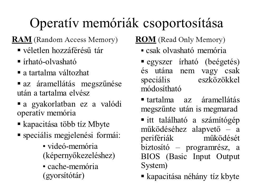 Operatív memóriák csoportosítása RAM (Random Access Memory)  véletlen hozzáférésű tár  írható-olvasható  a tartalma változhat  az áramellátás megs