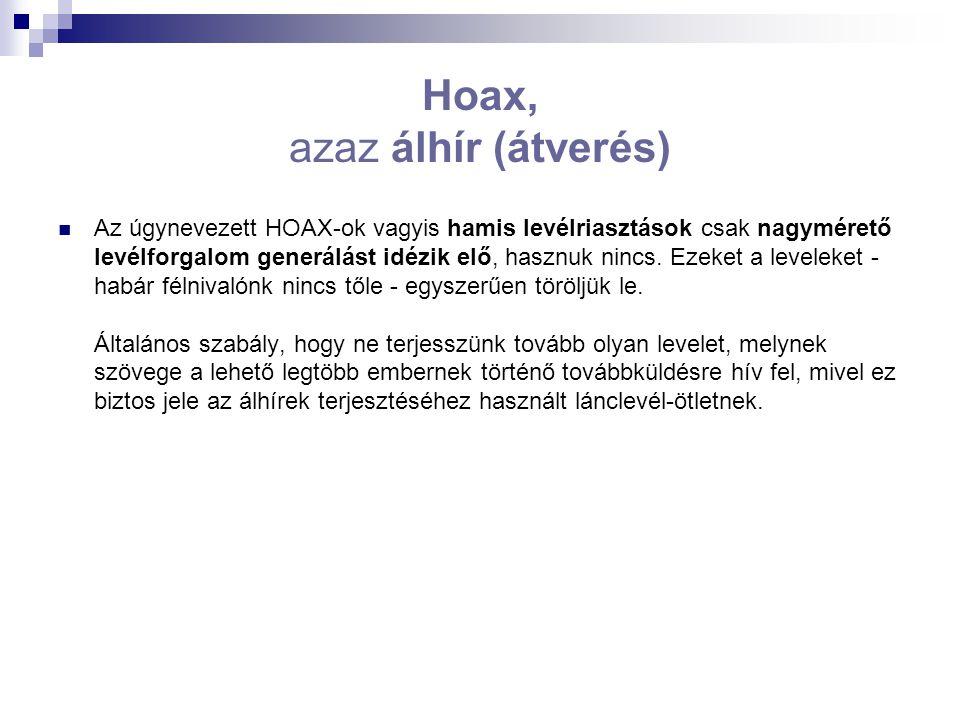 Hoax, azaz álhír (átverés) Az úgynevezett HOAX-ok vagyis hamis levélriasztások csak nagymérető levélforgalom generálást idézik elő, hasznuk nincs.