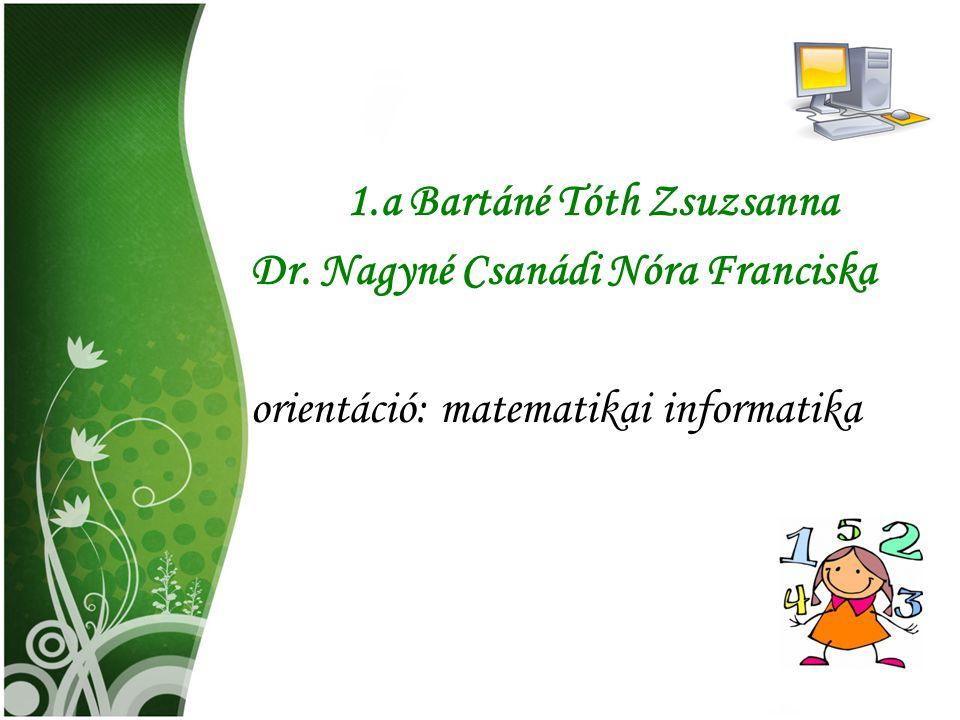 1.a Bartáné Tóth Zsuzsanna Dr. Nagyné Csanádi Nóra Franciska orientáció: matematikai informatika
