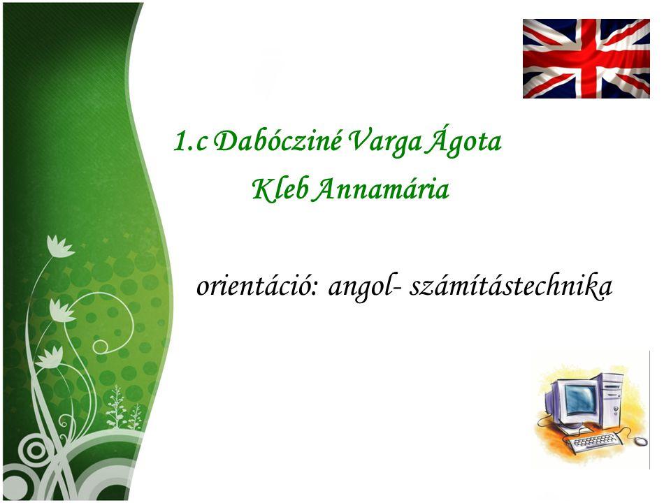 1.c Dabócziné Varga Ágota Kleb Annamária orientáció: angol- számítástechnika