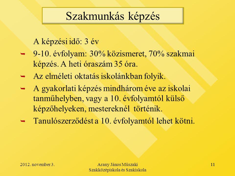 2012.november 3.Arany János Műszaki Szakközépiskola és Szakiskola 11 A képzési idő: 3 év   9-10.