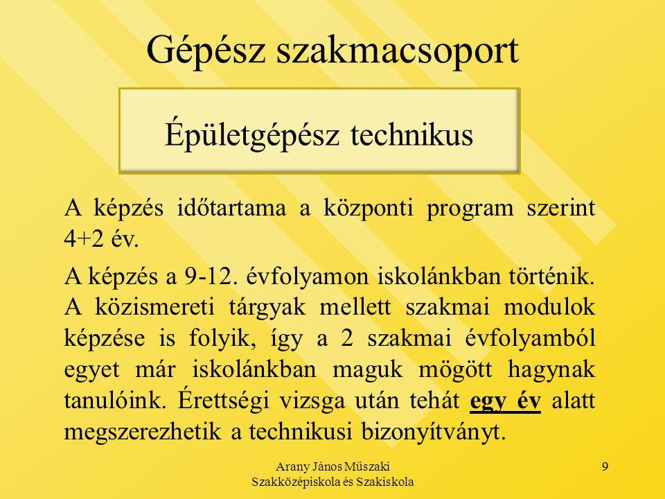 Arany János Műszaki Szakközépiskola és Szakiskola 9 Gépész szakmacsoport 9 Épületgépész technikus A képzés időtartama a központi program szerint 4+2 év.