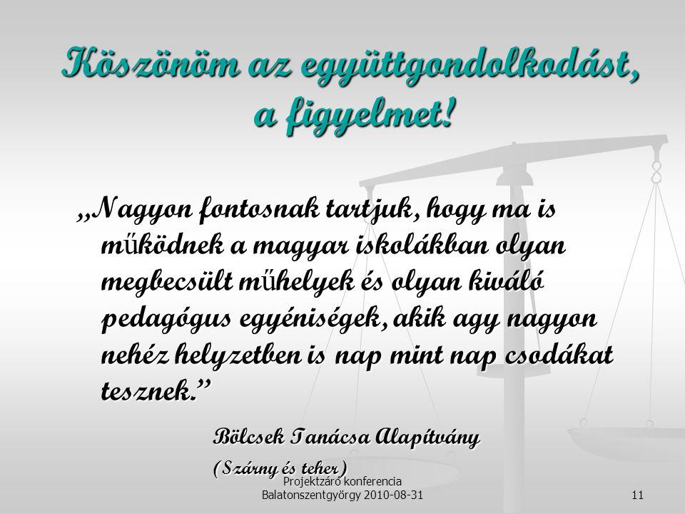 """Projektzáró konferencia Balatonszentgyörgy 2010-08-3111 """"Nagyon fontosnak tartjuk, hogy ma is m ű ködnek a magyar iskolákban olyan megbecsült m ű helyek és olyan kiváló pedagógus egyéniségek, akik agy nagyon nehéz helyzetben is nap mint nap csodákat tesznek. Bölcsek Tanácsa Alapítvány (Szárny és teher) Köszönöm az együttgondolkodást, a figyelmet."""