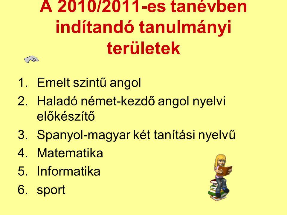 A 2010/2011-es tanévben indítandó tanulmányi területek 1.Emelt szintű angol 2.Haladó német-kezdő angol nyelvi előkészítő 3.Spanyol-magyar két tanítási nyelvű 4.Matematika 5.Informatika 6.sport