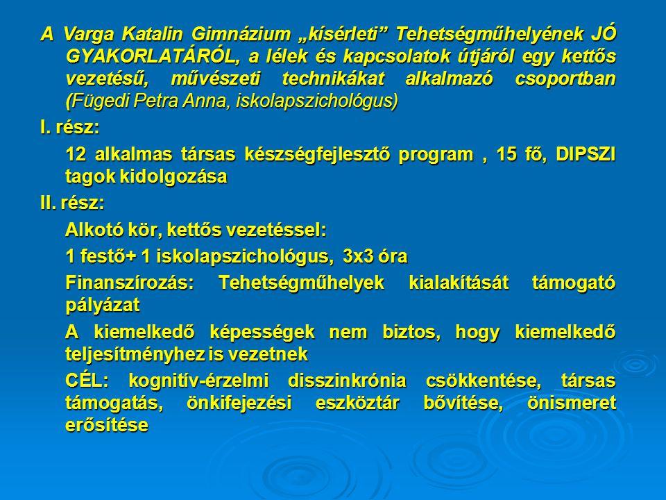 """A Varga Katalin Gimnázium """"kísérleti"""" Tehetségműhelyének JÓ GYAKORLATÁRÓL, a lélek és kapcsolatok útjáról egy kettős vezetésű, művészeti technikákat a"""