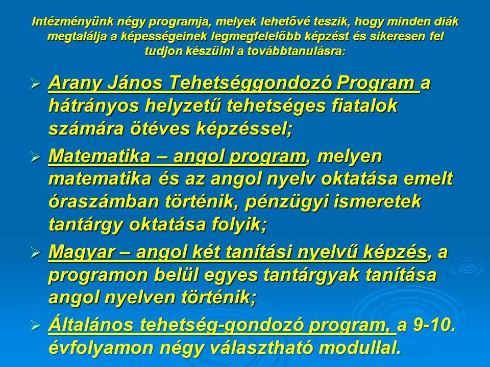 Intézményünk négy programja, melyek lehetővé teszik, hogy minden diák megtalálja a képességeinek legmegfelelőbb képzést és sikeresen fel tudjon készülni a továbbtanulásra:  Arany János Tehetséggondozó Program a hátrányos helyzetű tehetséges fiatalok számára ötéves képzéssel;  Matematika – angol program, melyen matematika és az angol nyelv oktatása emelt óraszámban történik, pénzügyi ismeretek tantárgy oktatása folyik;  Magyar – angol két tanítási nyelvű képzés, a programon belül egyes tantárgyak tanítása angol nyelven történik;  Általános tehetség-gondozó program, a 9-10.