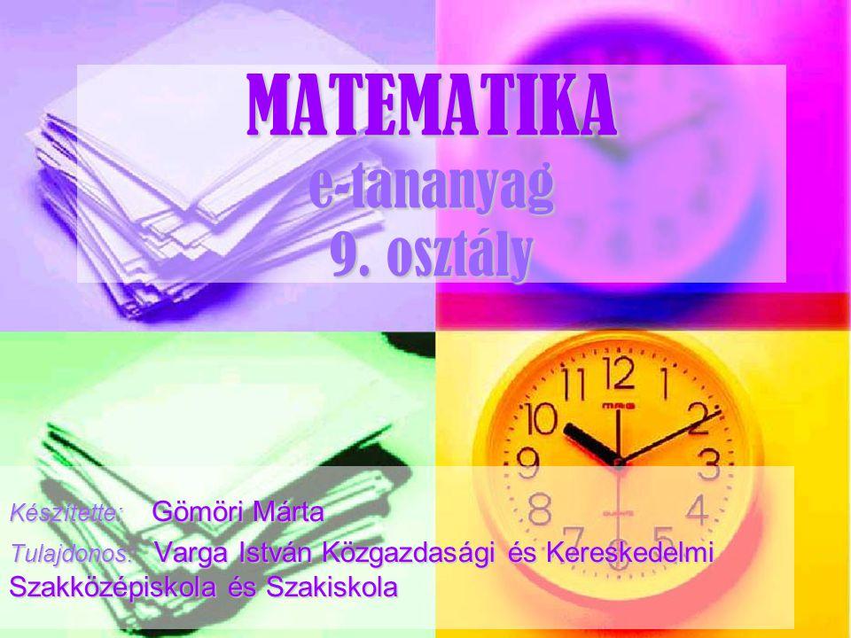 MATEMATIKA e-tananyag 9. osztály Készítette: Gömöri Márta Tulajdonos: Varga István Közgazdasági és Kereskedelmi Szakközépiskola és Szakiskola