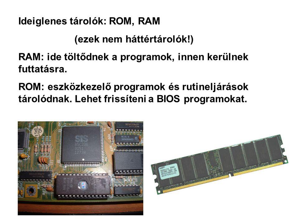 Ideiglenes tárolók: ROM, RAM (ezek nem háttértárolók!) RAM: ide töltődnek a programok, innen kerülnek futtatásra. ROM: eszközkezelő programok és rutin