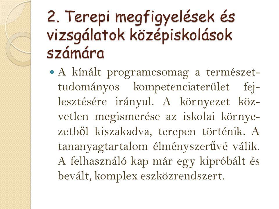 2. Terepi megfigyelések és vizsgálatok középiskolások számára A kínált programcsomag a természet- tudományos kompetenciaterület fej- lesztésére irányu