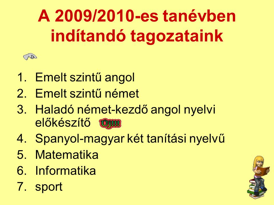 A 2009/2010-es tanévben indítandó tagozataink 1.Emelt szintű angol 2.Emelt szintű német 3.Haladó német-kezdő angol nyelvi előkészítő 4.Spanyol-magyar