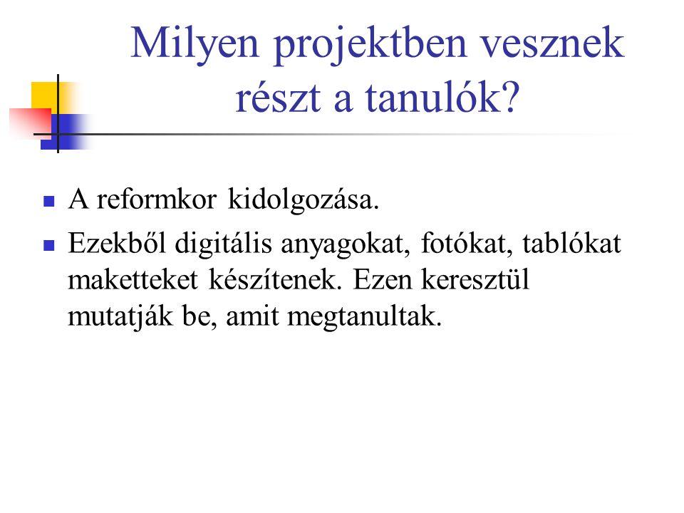 Milyen projektben vesznek részt a tanulók? A reformkor kidolgozása. Ezekből digitális anyagokat, fotókat, tablókat maketteket készítenek. Ezen kereszt