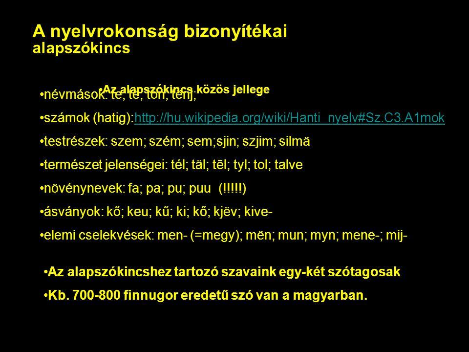 A nyelvrokonság bizonyítékai Az alapszókincs közös jellege alapszókincs névmások: te; të; ton; tënj; számok (hatig):http://hu.wikipedia.org/wiki/Hanti