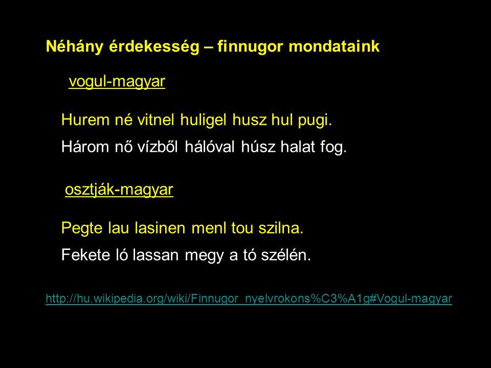Néhány érdekesség – finnugor mondataink Hurem né vitnel huligel husz hul pugi. vogul-magyar Három nő vízből hálóval húsz halat fog. osztják-magyar Peg
