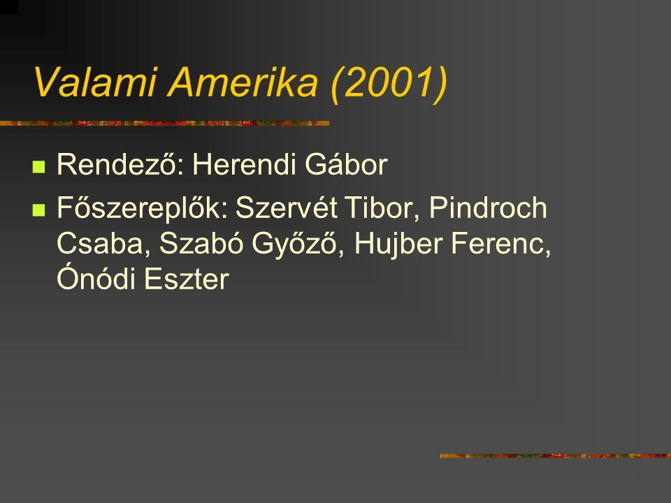 Valami Amerika (2001) Rendező: Herendi Gábor Főszereplők: Szervét Tibor, Pindroch Csaba, Szabó Győző, Hujber Ferenc, Ónódi Eszter