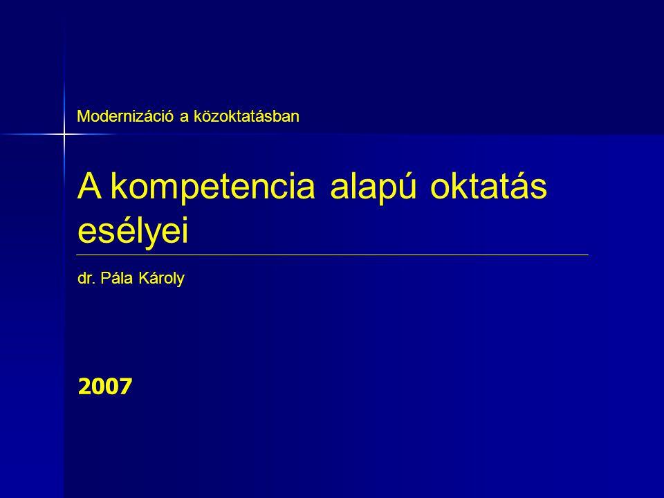 A kompetencia alapú oktatás esélyei Modernizáció a közoktatásban dr. Pála Károly 2007