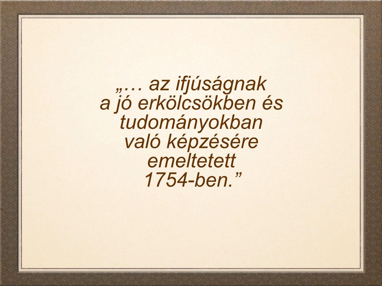 """""""… az ifjúságnak a jó erkölcsökben és tudományokban való képzésére emeltetett 1754-ben."""""""
