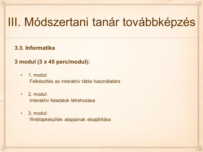 III. Módszertani tanár továbbképzés 3.3. Informatika 3 modul (3 x 45 perc/modul): 1. modul: Felkészítés az interaktív tábla használatára 2. modul: Int