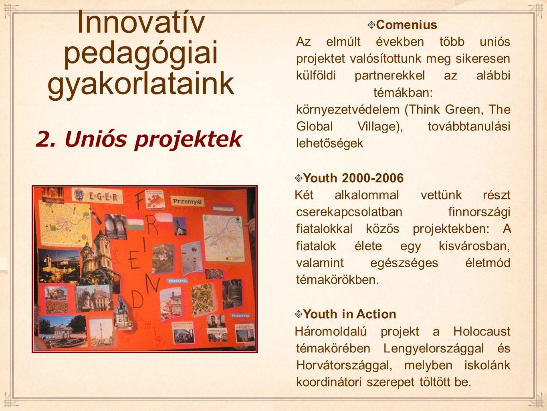 Innovatív pedagógiai gyakorlataink Comenius Az elmúlt években több uniós projektet valósítottunk meg sikeresen külföldi partnerekkel az alábbi témákba