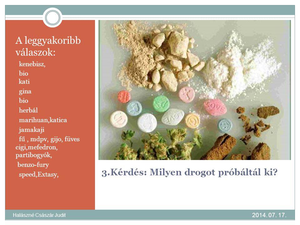 3.Kérdés: Milyen drogot próbáltál ki? A leggyakoribb válaszok: kenebisz, bio kati gina bio herbál marihuan,katica jamakaji fű, mdpv, gijo, füves cigi,