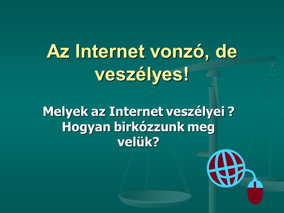 Az Internet vonzó, de veszélyes! Melyek az Internet veszélyei ? Hogyan birkózzunk meg velük?