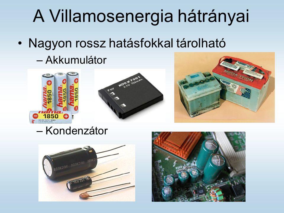 A Villamosenergia hátrányai Nagyon rossz hatásfokkal tárolható –Akkumulátor –Kondenzátor
