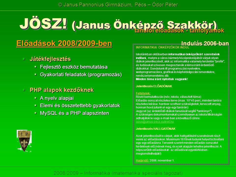 © Janus Pannonius Gimnázium, Pécs – Ódor Péter 2008/2009 – Informatika (matematika speciális tagozat) Előadások 2008/2009-ben JÖSZ! (Janus Önképző Sza