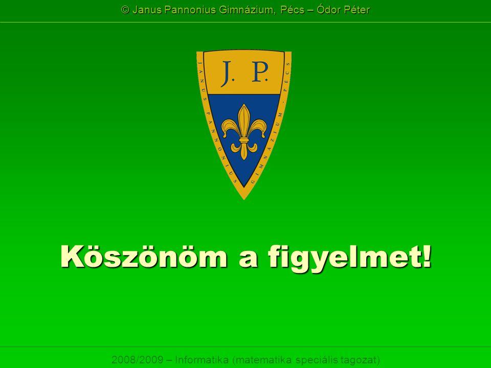 © Janus Pannonius Gimnázium, Pécs – Ódor Péter 2008/2009 – Informatika (matematika speciális tagozat) Köszönöm a figyelmet!