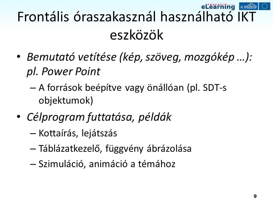 9 Frontális óraszakasznál használható IKT eszközök Bemutató vetítése (kép, szöveg, mozgókép …): pl. Power Point – A források beépítve vagy önállóan (p