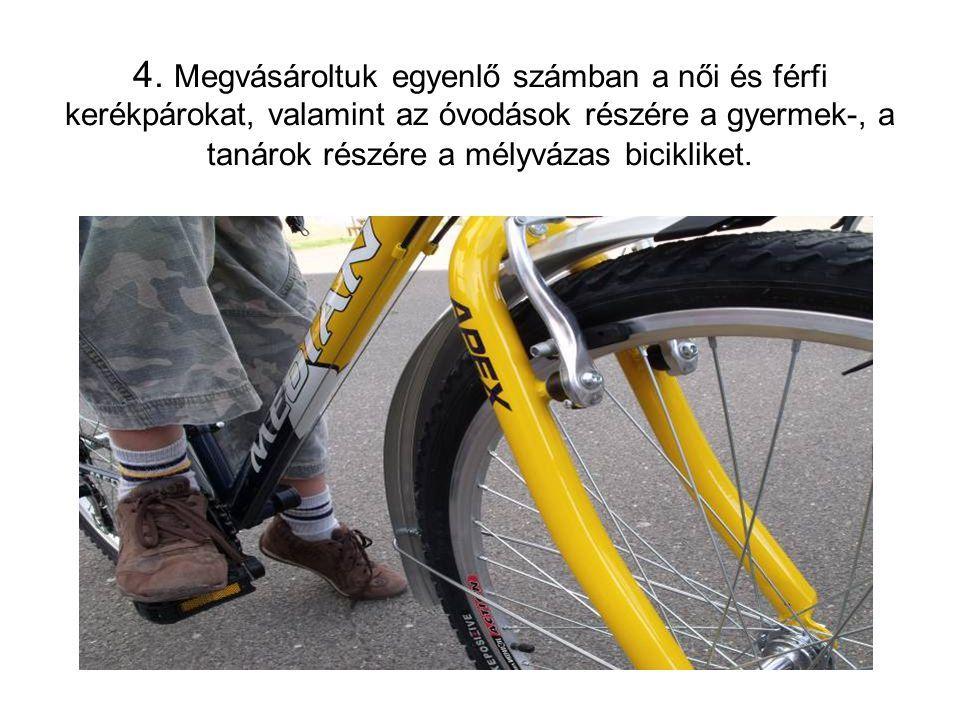 4. Megvásároltuk egyenlő számban a női és férfi kerékpárokat, valamint az óvodások részére a gyermek-, a tanárok részére a mélyvázas bicikliket.