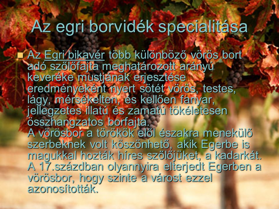 Az egri borvidék specialitása Az Egri bikavér több különböző vörös bort adó szőlőfajta meghatározott arányú keveréke mustjának erjesztése eredményeként nyert sötét vörös, testes, lágy, mérsékelten, és kellően fanyar, jellegzetes illatú és zamatú tökéletesen összhangzatos borfajta.