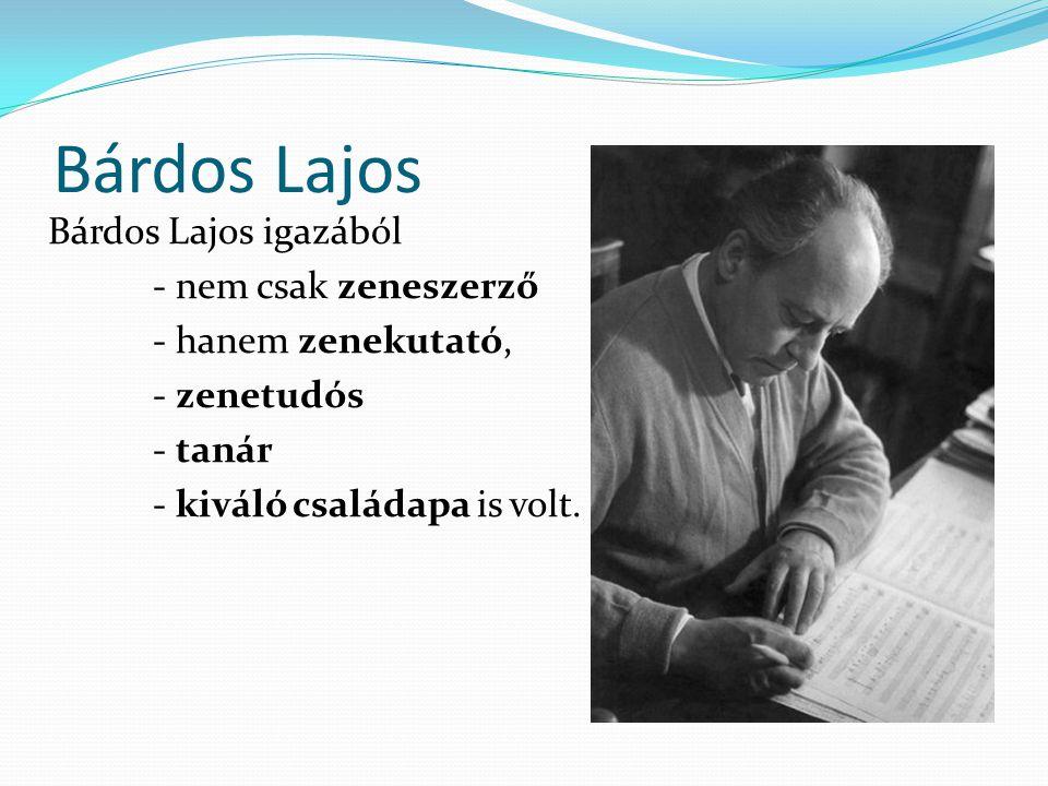 Bárdos Lajos Bárdos Lajos igazából - nem csak zeneszerző - hanem zenekutató, - zenetudós - tanár - kiváló családapa is volt.