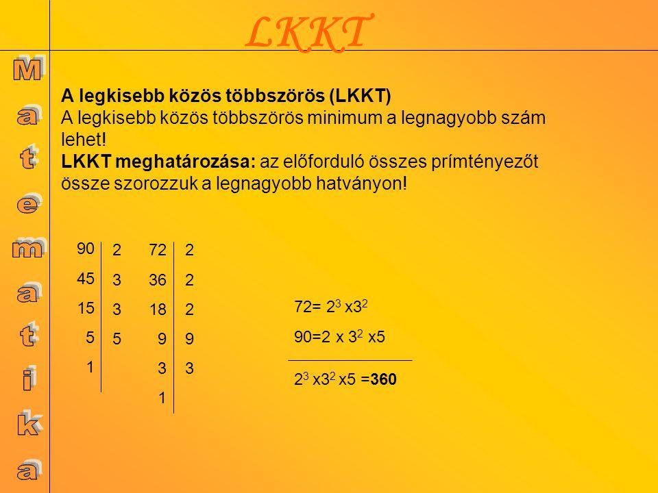 LKKT 72= 2 3 x3 2 90=2 x 3 2 x5 2 3 x3 2 x5 =360 72 36 18 9 3 1 2229322293 90 45 15 5 1 23352335 A legkisebb közös többszörös (LKKT) A legkisebb közös