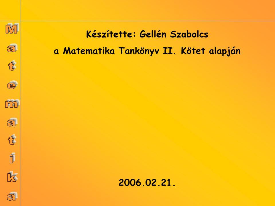Készítette: Gellén Szabolcs a Matematika Tankönyv II. Kötet alapján 2006.02.21.