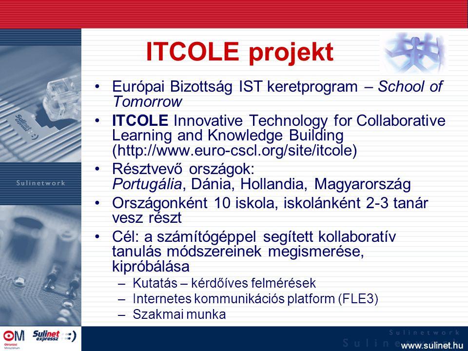 www.sulinet.hu ITCOLE projekt Európai Bizottság IST keretprogram – School of Tomorrow ITCOLE Innovative Technology for Collaborative Learning and Knowledge Building (http://www.euro-cscl.org/site/itcole) Résztvevő országok: Portugália, Dánia, Hollandia, Magyarország Országonként 10 iskola, iskolánként 2-3 tanár vesz részt Cél: a számítógéppel segített kollaboratív tanulás módszereinek megismerése, kipróbálása –Kutatás – kérdőíves felmérések –Internetes kommunikációs platform (FLE3) –Szakmai munka