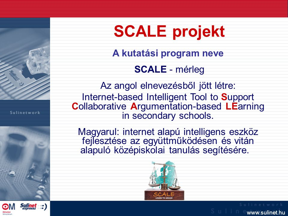 www.sulinet.hu A kutatási program neve SCALE - mérleg Az angol elnevezésből jött létre: Internet-based Intelligent Tool to Support Collaborative Argumentation-based LEarning in secondary schools.