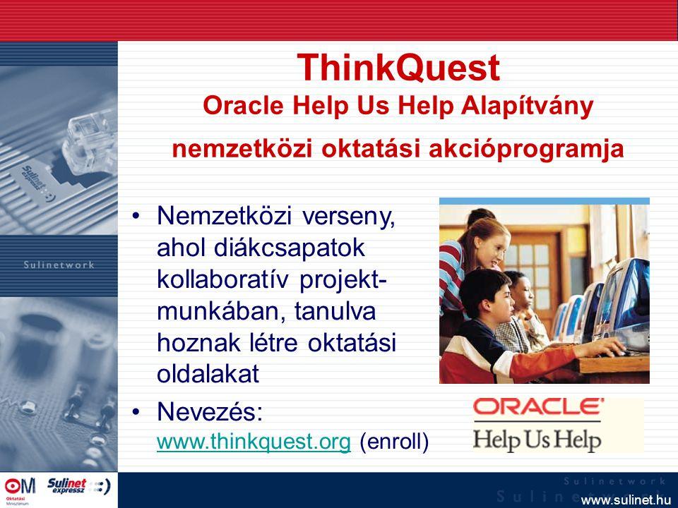 www.sulinet.hu ThinkQuest Oracle Help Us Help Alapítvány nemzetközi oktatási akcióprogramja Nemzetközi verseny, ahol diákcsapatok kollaboratív projekt- munkában, tanulva hoznak létre oktatási oldalakat Nevezés: www.thinkquest.org (enroll) www.thinkquest.org