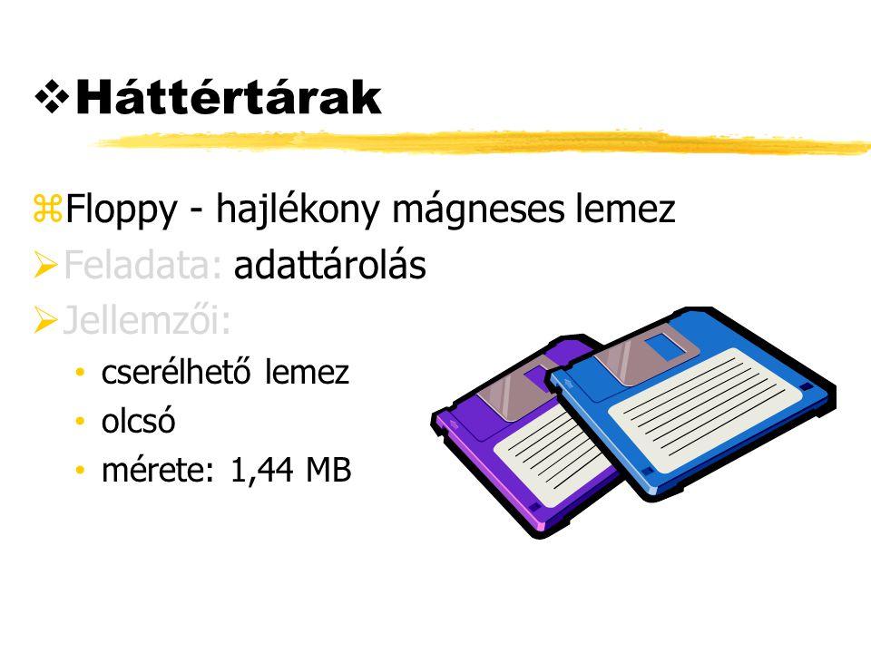  Háttértárak zFloppy - hajlékony mágneses lemez  Feladata: adattárolás  Jellemzői: cserélhető lemez olcsó mérete: 1,44 MB
