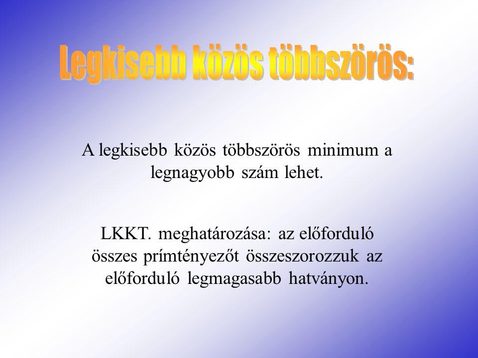 A legkisebb közös többszörös minimum a legnagyobb szám lehet. LKKT. meghatározása: az előforduló összes prímtényezőt összeszorozzuk az előforduló legm