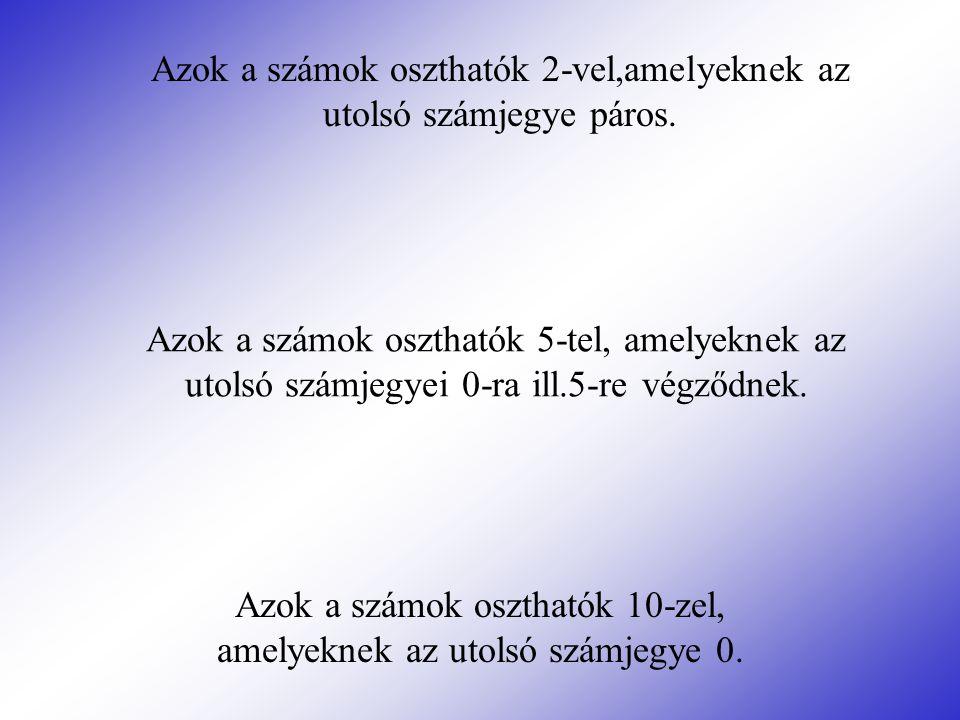 Azok a számok oszthatók 5-tel, amelyeknek az utolsó számjegyei 0-ra ill.5-re végződnek. Azok a számok oszthatók 10-zel, amelyeknek az utolsó számjegye