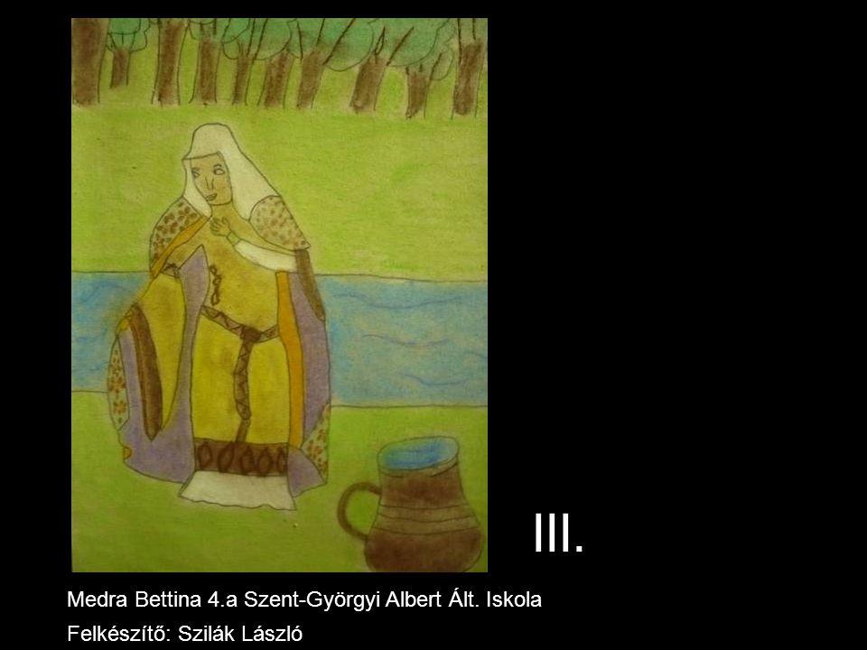 III. Medra Bettina 4.a Szent-Györgyi Albert Ált. Iskola Felkészítő: Szilák László