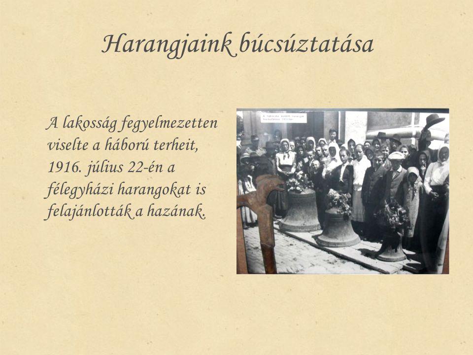 Harangjaink búcsúztatása A lakosság fegyelmezetten viselte a háború terheit, 1916. július 22-én a félegyházi harangokat is felajánlották a hazának.