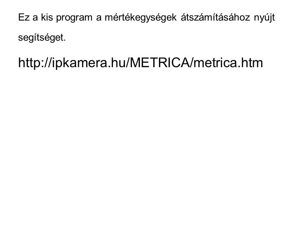 Ez a kis program a mértékegységek átszámításához nyújt segítséget. http://ipkamera.hu/METRICA/metrica.htm