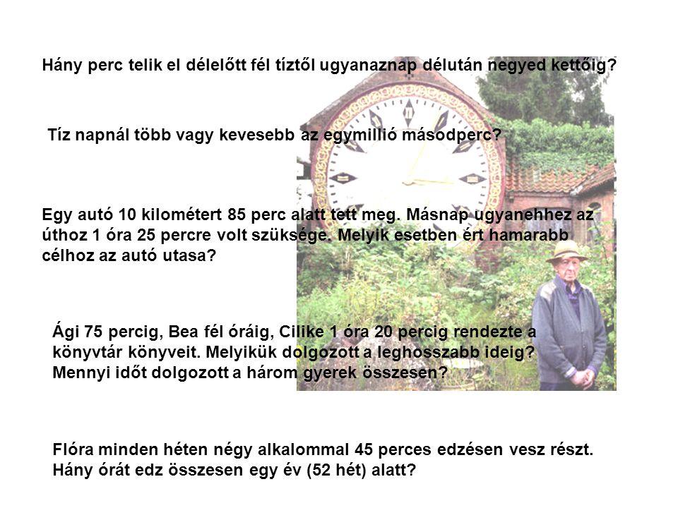Hány perc telik el délelőtt fél tíztől ugyanaznap délután negyed kettőig? Tíz napnál több vagy kevesebb az egymillió másodperc? Egy autó 10 kilométert