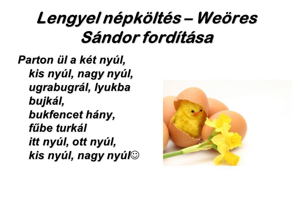 Lengyel népköltés – Weöres Sándor fordítása Parton ül a két nyúl, kis nyúl, nagy nyúl, ugrabugrál, lyukba bujkál, bukfencet hány, fűbe turkál itt nyúl